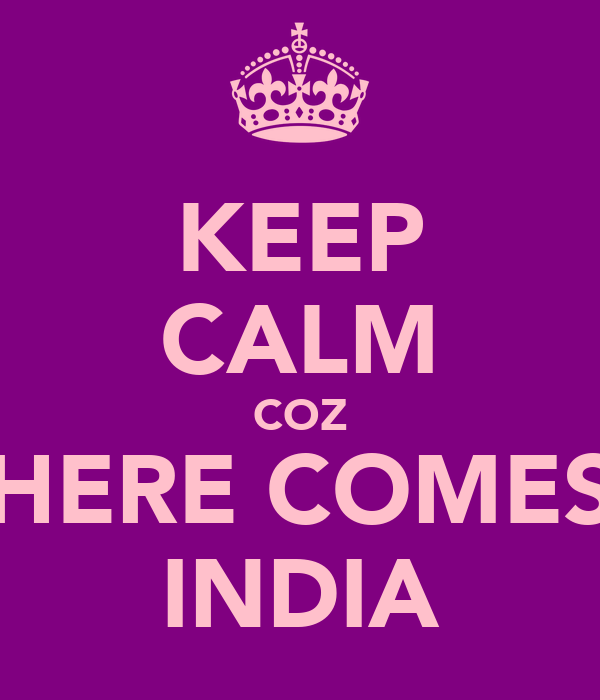 KEEP CALM COZ HERE COMES INDIA