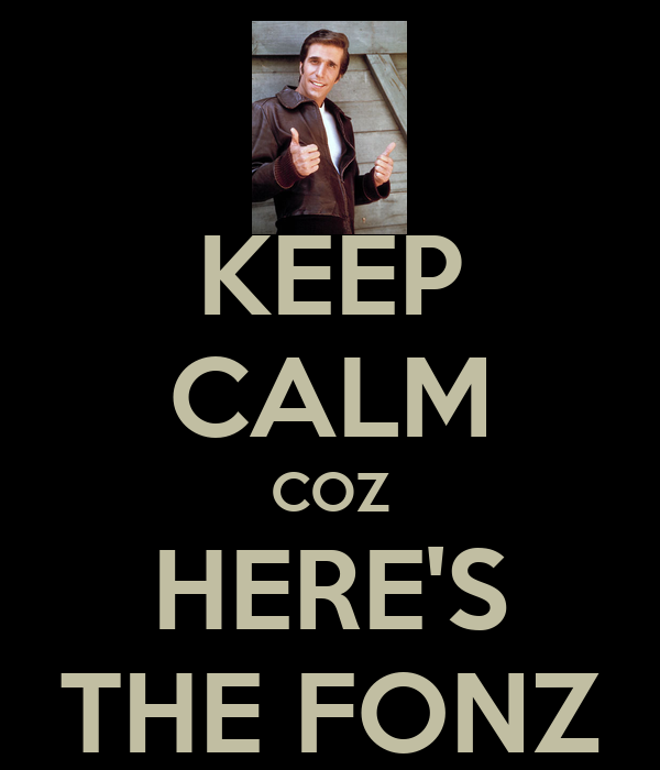 KEEP CALM COZ HERE'S THE FONZ
