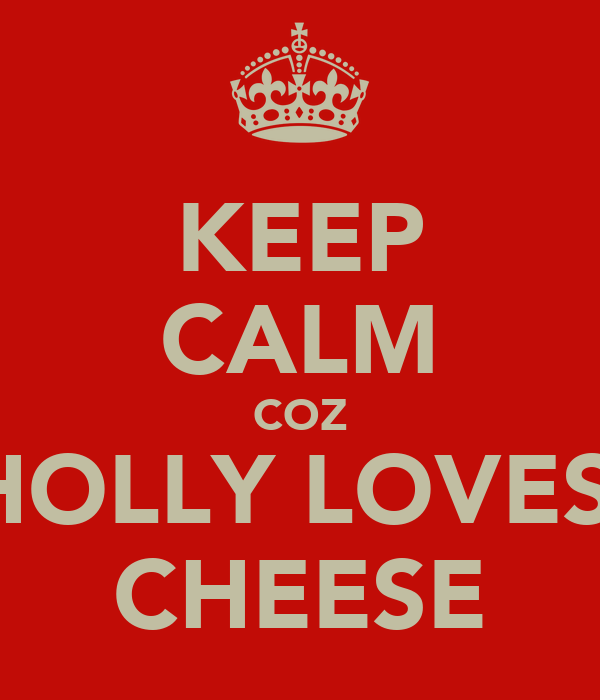 KEEP CALM COZ HOLLY LOVES  CHEESE