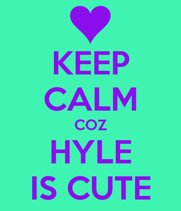 KEEP CALM COZ HYLE IS CUTE