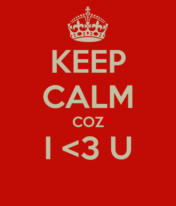 KEEP CALM COZ I <3 U