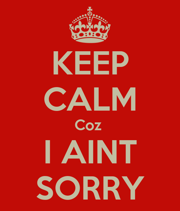KEEP CALM Coz  I AINT SORRY