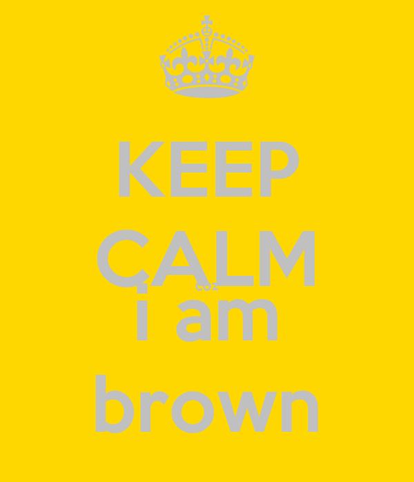 KEEP CALM coz i am brown