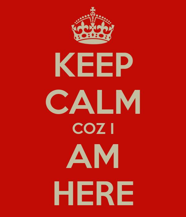KEEP CALM COZ I AM HERE