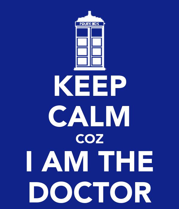 KEEP CALM COZ I AM THE DOCTOR