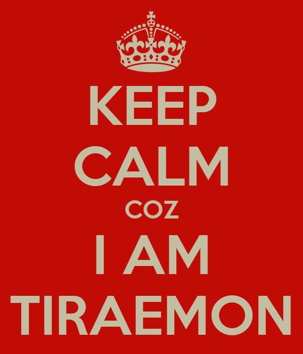 KEEP CALM COZ I AM TIRAEMON