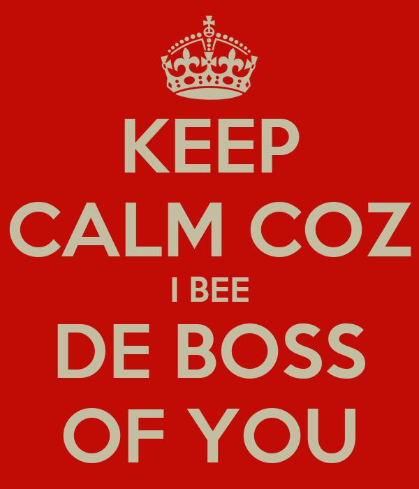 KEEP CALM COZ I BEE DE BOSS OF YOU