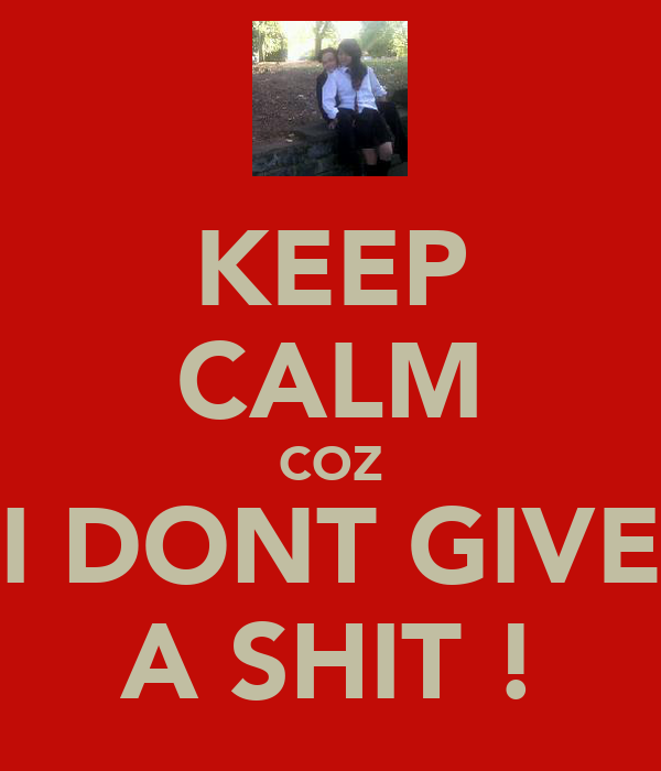 KEEP CALM COZ I DONT GIVE A SHIT !