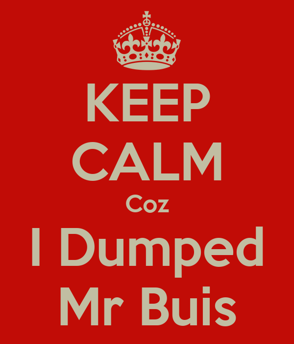 KEEP CALM Coz I Dumped Mr Buis
