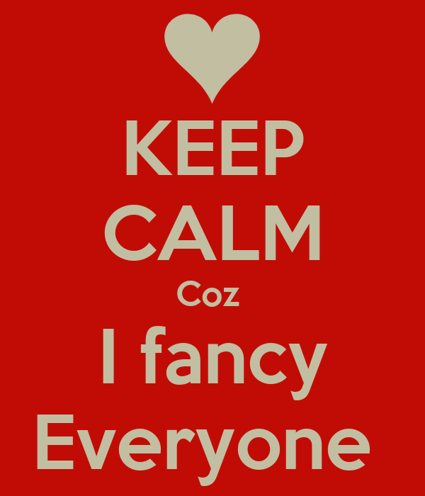 KEEP CALM Coz  I fancy Everyone