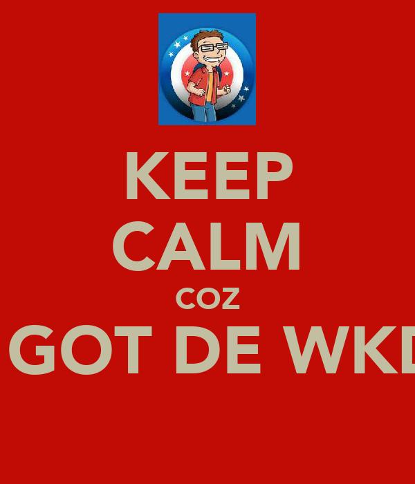 KEEP CALM COZ I GOT DE WKD