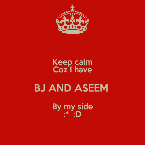 Keep calm Coz I have BJ AND ASEEM  By my side :*  :D