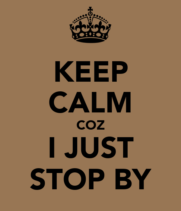 KEEP CALM COZ I JUST STOP BY