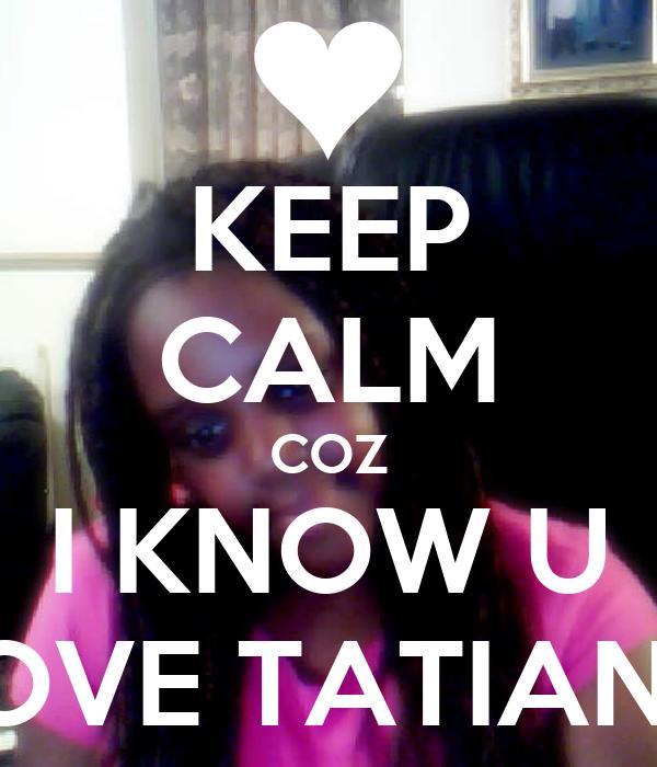 KEEP CALM COZ I KNOW U LOVE TATIANA