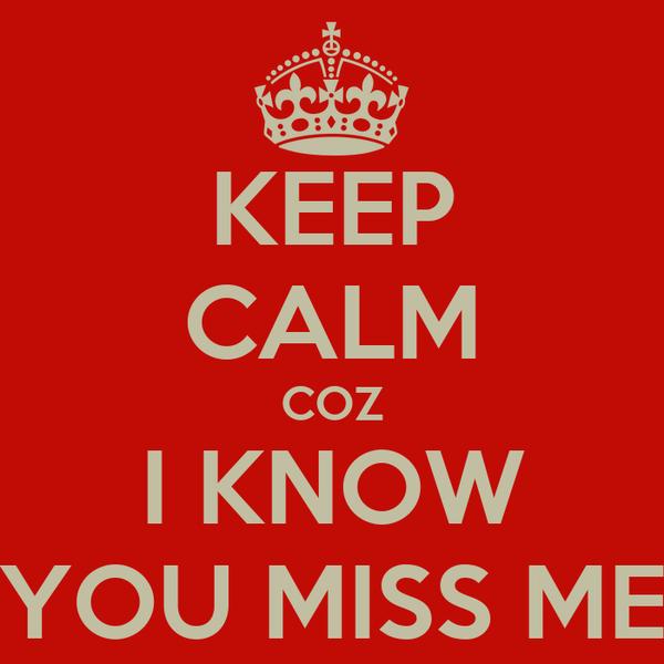 KEEP CALM COZ I KNOW YOU MISS ME