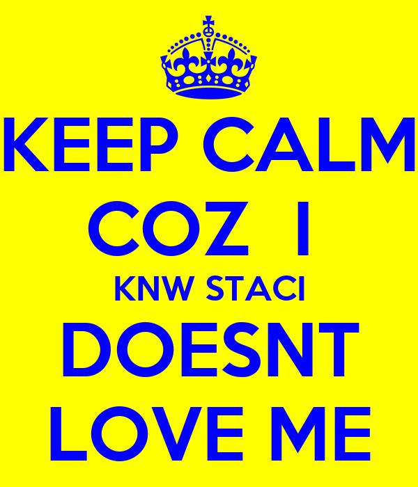 KEEP CALM COZ  I  KNW STACI DOESNT LOVE ME
