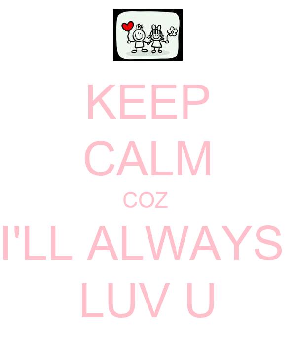 KEEP CALM COZ  I'LL ALWAYS  LUV U