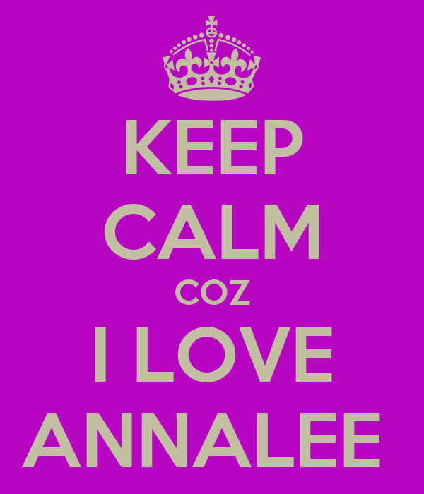 KEEP CALM COZ I LOVE ANNALEE