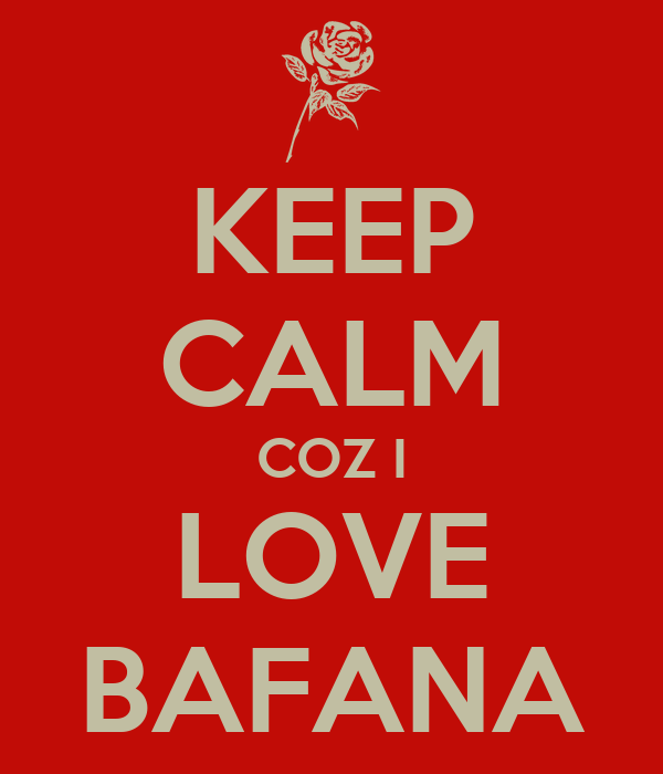 KEEP CALM COZ I LOVE BAFANA