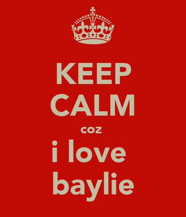 KEEP CALM coz  i love  baylie