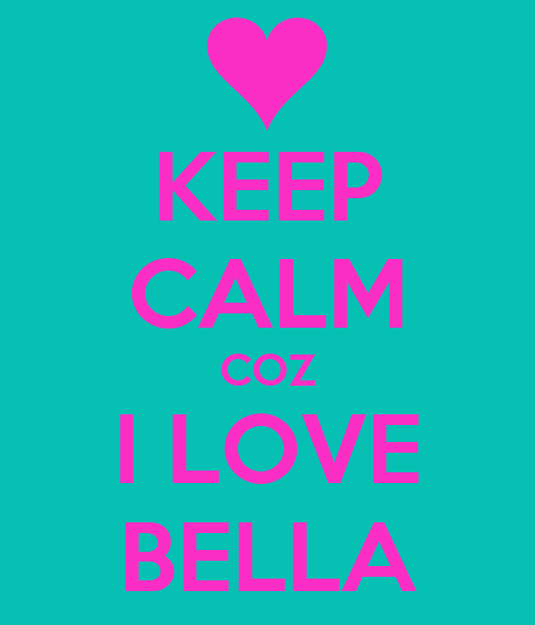 KEEP CALM COZ I LOVE BELLA