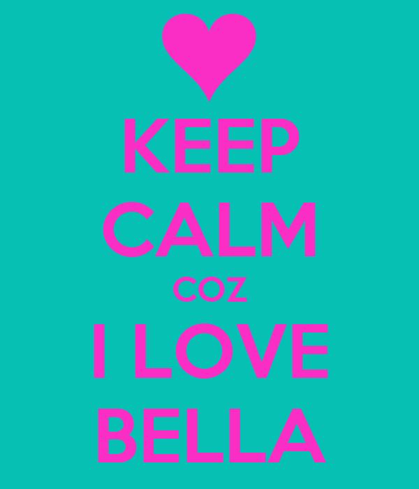KEEP CALM COZ I LOVE BELLA