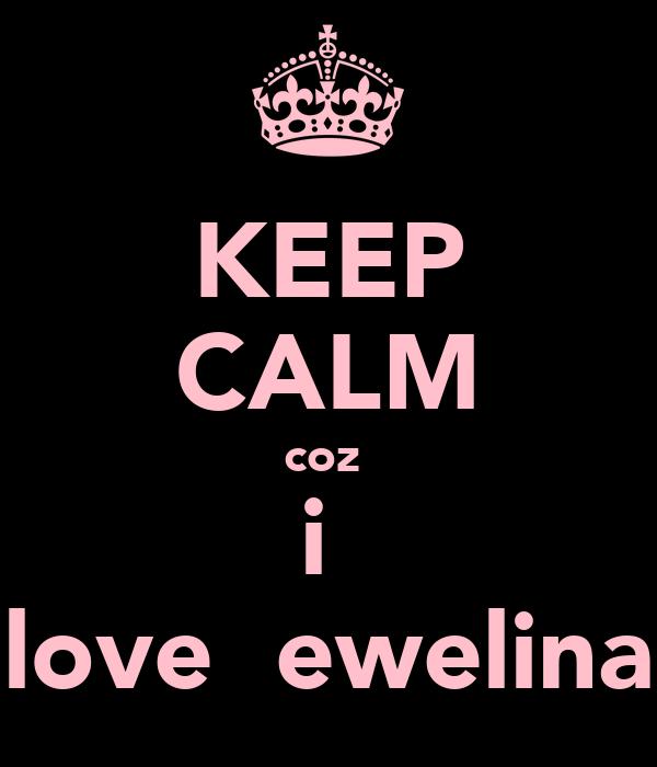 KEEP CALM coz  i  love  ewelina