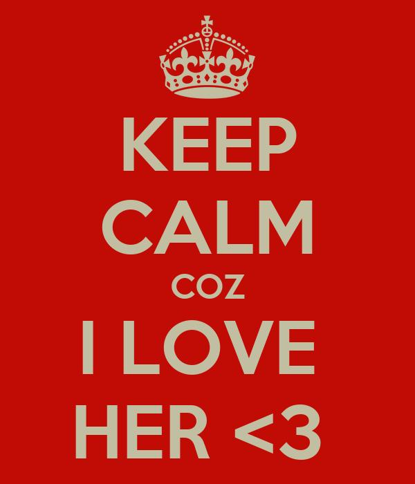 KEEP CALM COZ I LOVE  HER <3