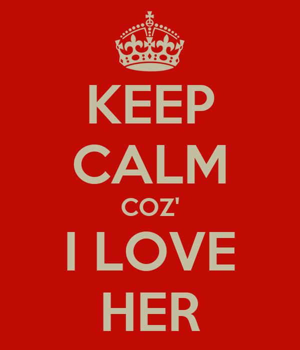 KEEP CALM COZ' I LOVE HER