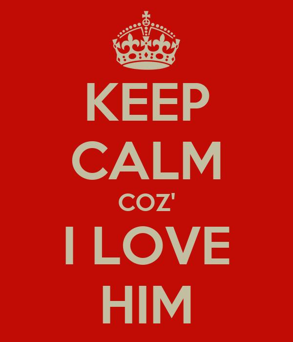 KEEP CALM COZ' I LOVE HIM