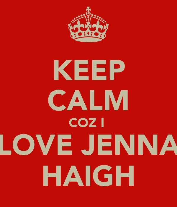 KEEP CALM COZ I  LOVE JENNA HAIGH