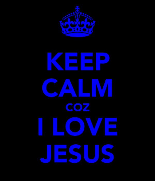 KEEP CALM COZ I LOVE JESUS