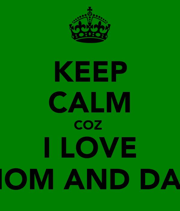 KEEP CALM COZ  I LOVE MOM AND DAD