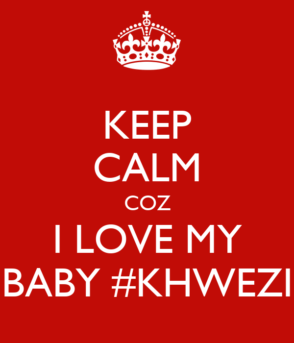 KEEP CALM COZ I LOVE MY BABY #KHWEZI