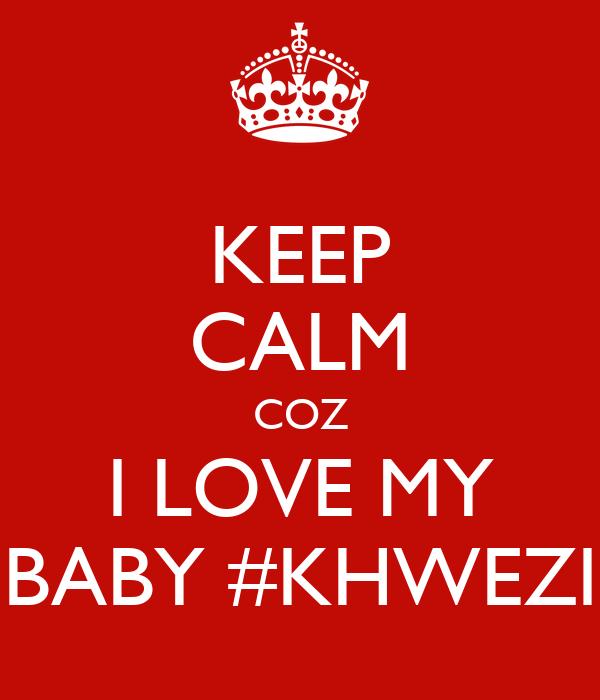 KEEP CALM COZ I LOVE MY BABY #KHWEZI