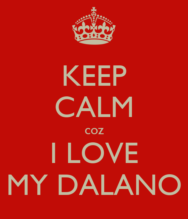 KEEP CALM coz I LOVE MY DALANO