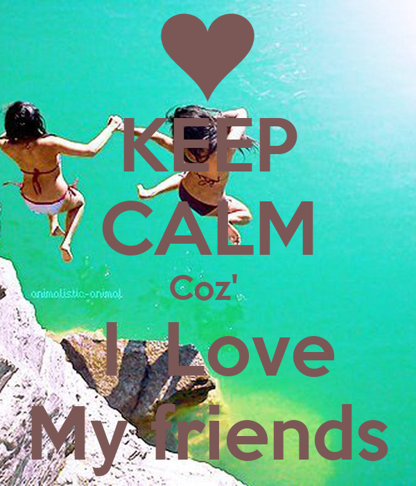 KEEP CALM Coz'   I  Love My friends