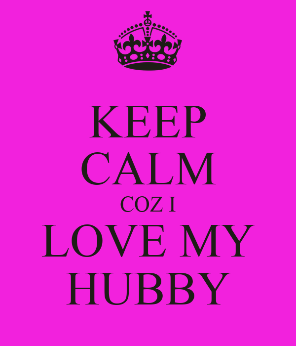 KEEP CALM COZ I LOVE MY HUBBY