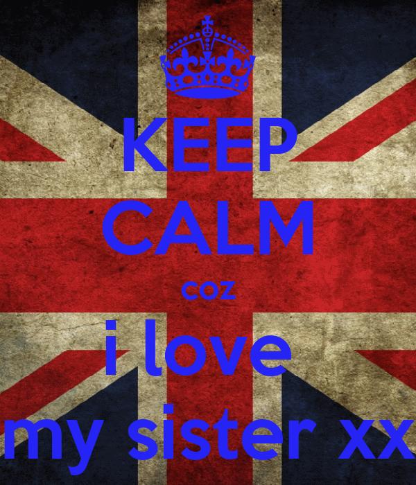 KEEP CALM coz i love  my sister xx