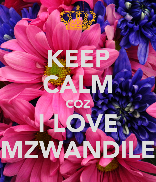 KEEP CALM COZ I LOVE MZWANDILE