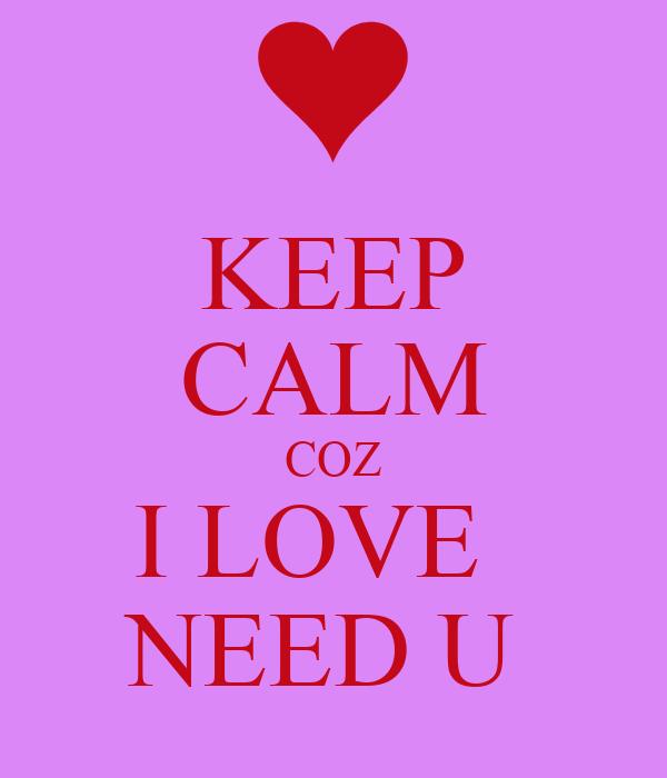 KEEP CALM COZ I LOVE   NEED U