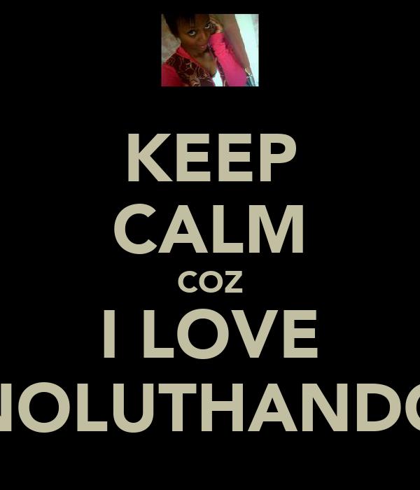 KEEP CALM COZ I LOVE NOLUTHANDO