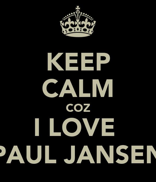 KEEP CALM COZ I LOVE  PAUL JANSEN