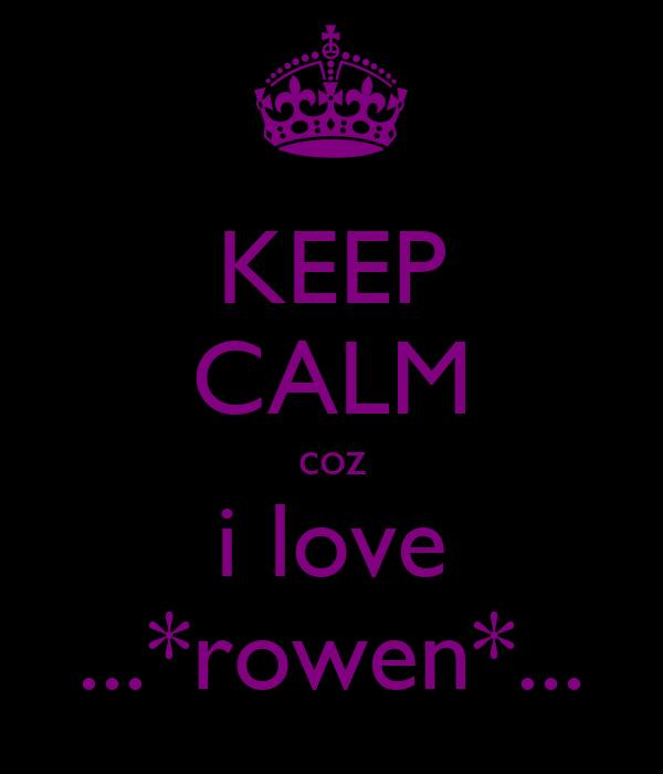 KEEP CALM coz i love ...*rowen*...
