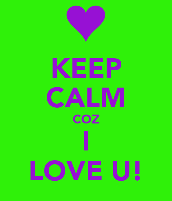 KEEP CALM COZ I LOVE U!