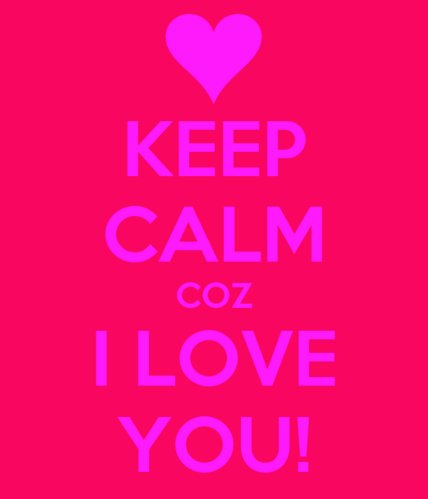 KEEP CALM COZ I LOVE YOU!