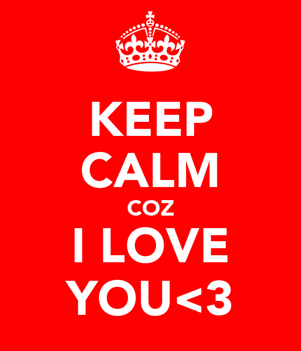 KEEP CALM COZ I LOVE YOU<3