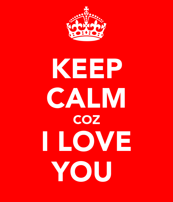 KEEP CALM COZ I LOVE YOU♥