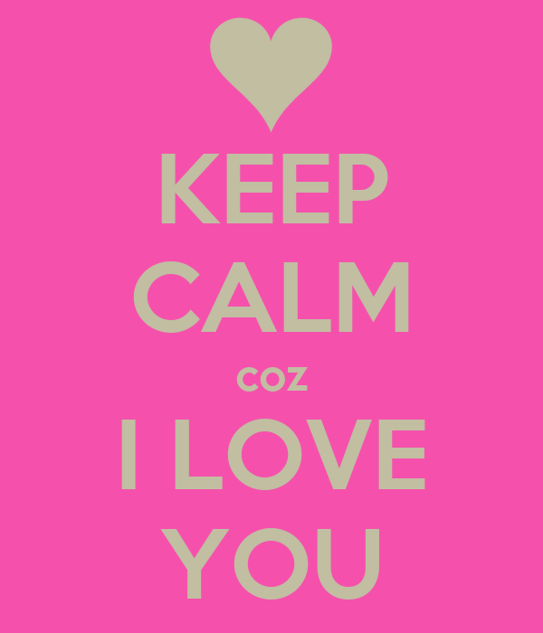 KEEP CALM coz I LOVE YOU