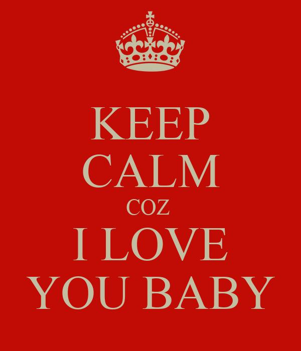 KEEP CALM COZ  I LOVE YOU BABY
